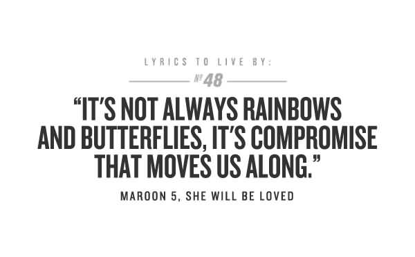 It's not always rainbows and butterflies. It's compromise that moves us along