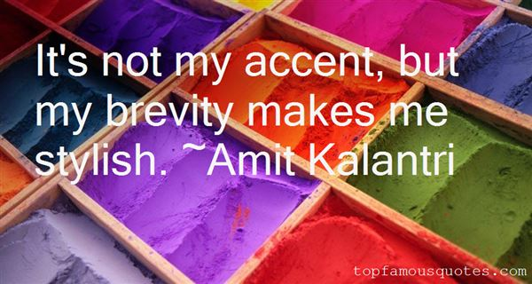 It's not my accent, but my brevity makes me stylish. Amit Kalantri
