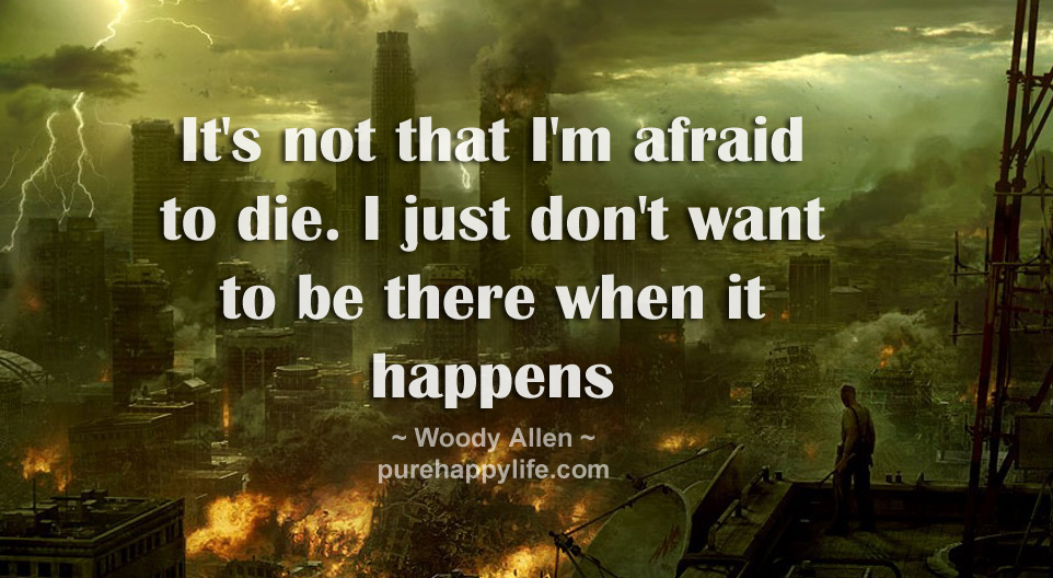 It's not that I'm afraid to die. I just don't want to be there when it happens - Woody Allen