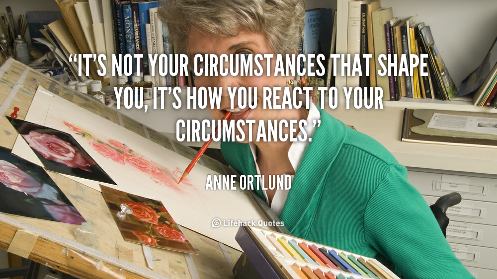 It's not your circumstances that shape you, it's how you react to your circumstances. Anne Ortlund