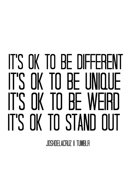 It's ok to be different it's ok to be unique it's ok to be weird it's ok to stand out. Joshdela Cruz