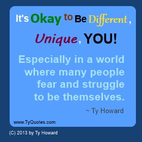 It's okay to be different, unique you. Especially in a world where many people fear and struggle to be themselves. Ty Howard