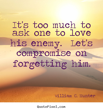It's too much to ask one to love his enemy. Let's compromise on forgetting him. William C. Hunter