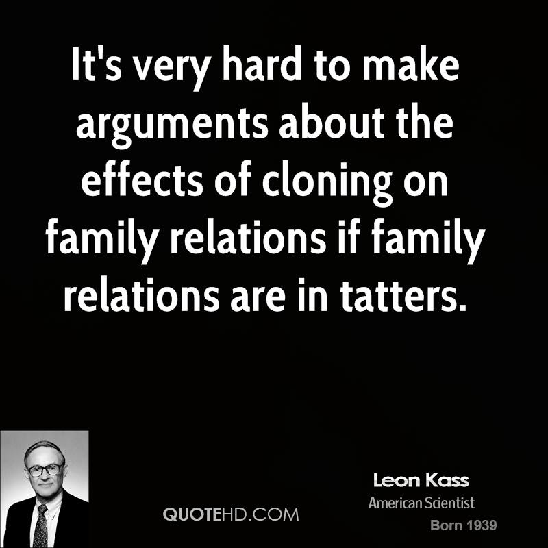 It's very hard to make arguments about the effects of cloning on family relations if family relations are in tatters. Leon Kass