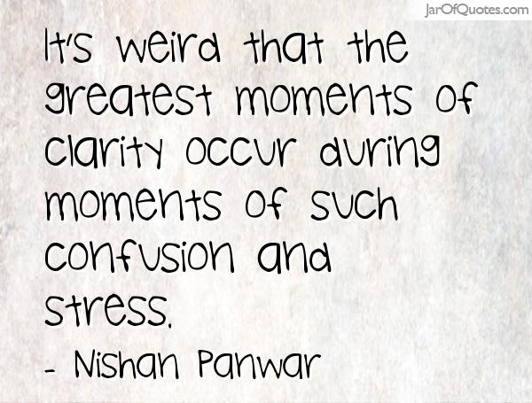 It's weird that the greatest moments of clarity occur during moments of such confusion and stress. Nishan Panwar