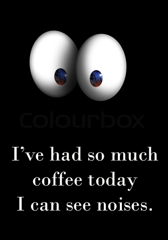 I've had so much coffee today i can see noises.