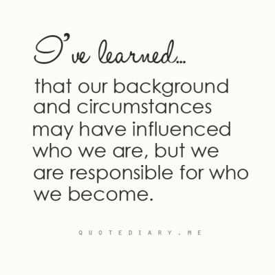 I've learned… that our background and circumstances may have influenced who we are, but we are responsible for who we become.