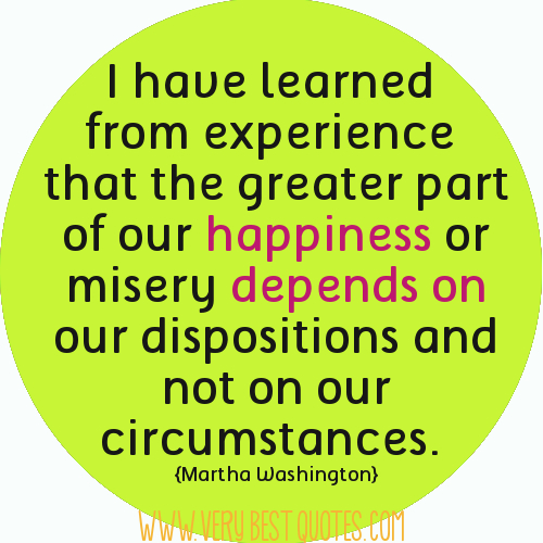 I've learned from experience that the greater part of our happiness or misery depends on our dispositions and not on our circumstances. Martha Washington