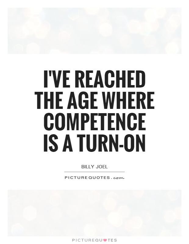 I've reached the age where competence is a turn-on. Billy Joel