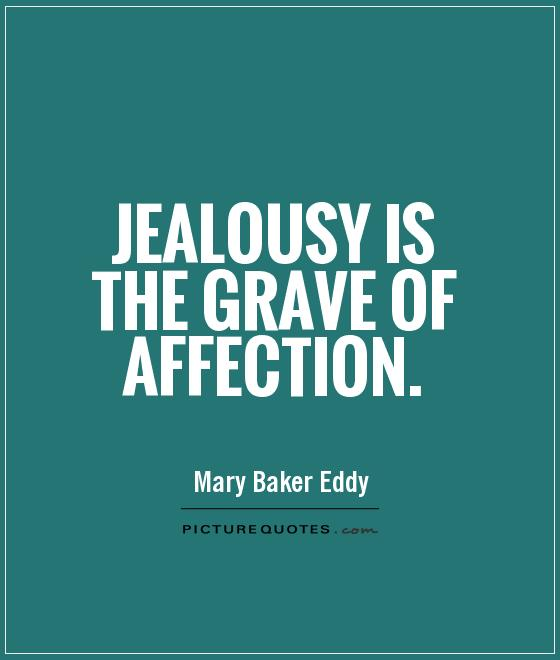 Jealousy is the grave of affection. Mary Baker Eddy