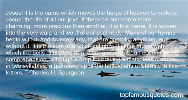 Jesus! it is the name which moves the harps of heaven to melody. Jesus! the life of all our joys. If there be one name more charming, more precious than another, ... Charles H. Spurgeon