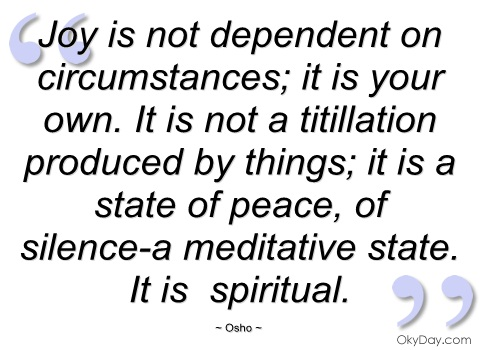Joy is not dependent on circumstances; it is your own. It is not a titillation produced by things; it is a state of peace, of silence-a meditative state. It is spiritual. Osho