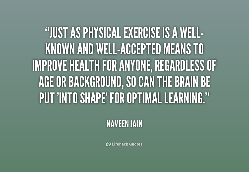 Just as physical exercise is a well-known and well-accepted means to improve health for anyone, regardless of  ... Naveen Jain