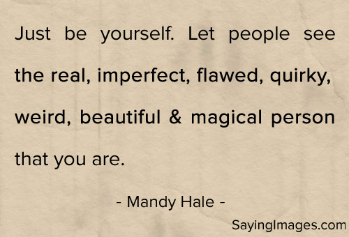 Just be yourself. Let people see the real, imperfect, flawed, quirky, weird, beautiful, magical person that your are. Mandy Hale