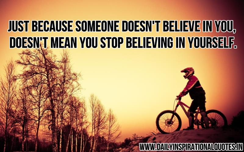 Just because someone doesn't believe in you, doesn't mean you stop believing in yourself.
