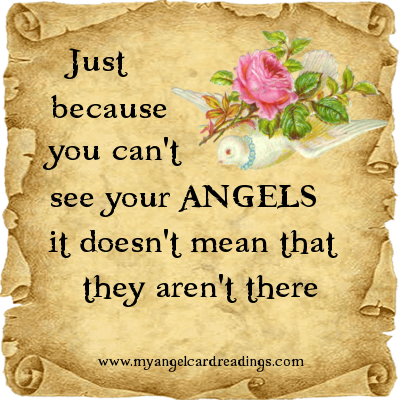 Just becuse you can't see your angels it doesn't mean that they aren't there