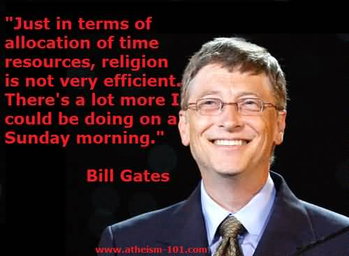 Just in terms of allocation of time resources, religion is not very efficient. There's a lot more I could be doing on a Sunday morning. Bill Gates