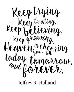 Keep loving. Keep trying. Keep trusting. Keep believing. Keep growing. Heaven is cheering you on today, tomorrow, and forever. Jeffrey R. Holland