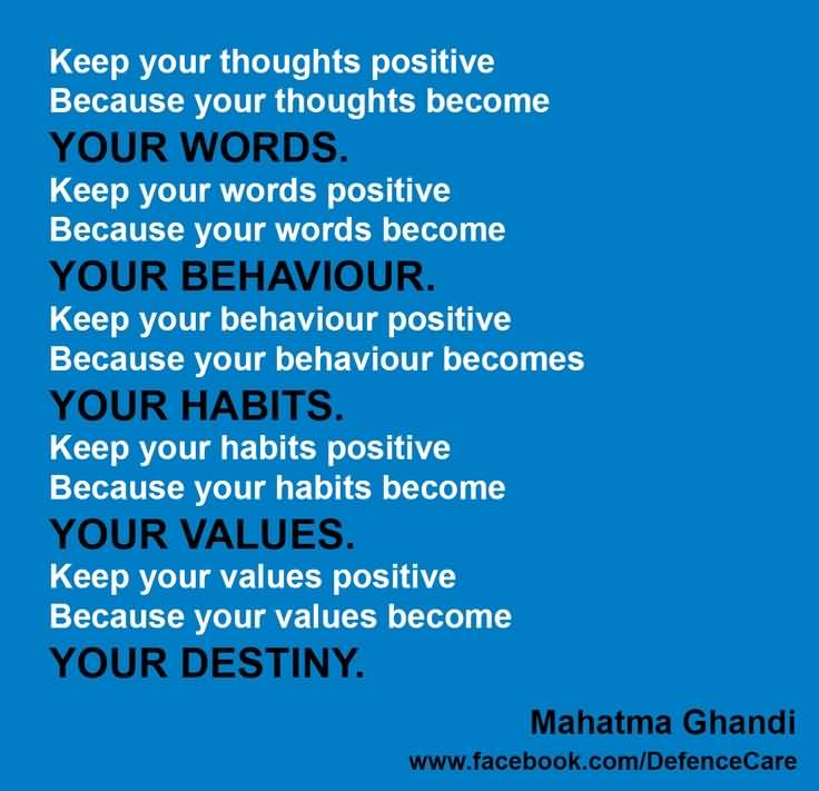 Keep your thoughts positive because your thought become YOUR WORDS.Keep your words positive because your words ... Mahatma Gandhi