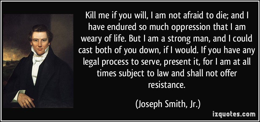 Kill me if you will, I am not afraid to die; and I have endured so much oppression that I am weary of life. But I am a strong man, and I could cast both of you down, ... - Joseph Smith jr.