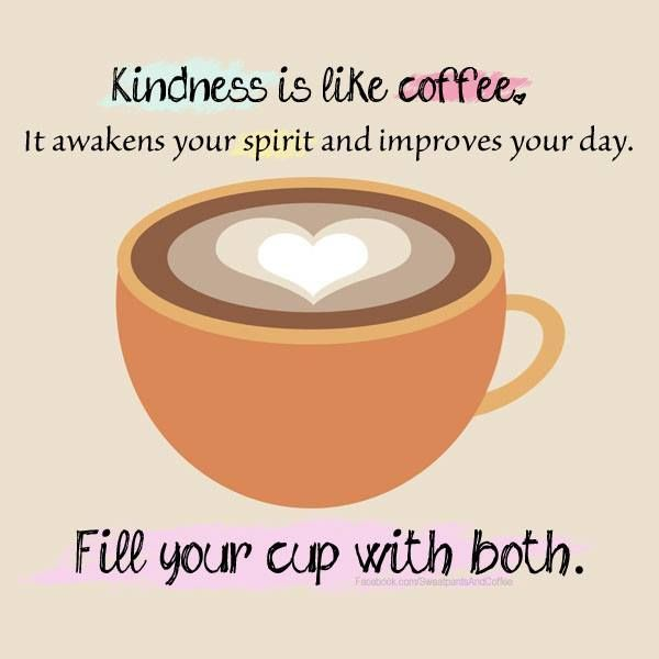 Kindness is like coffee, it awakens your spirit and improves your day. Fill your cup with both