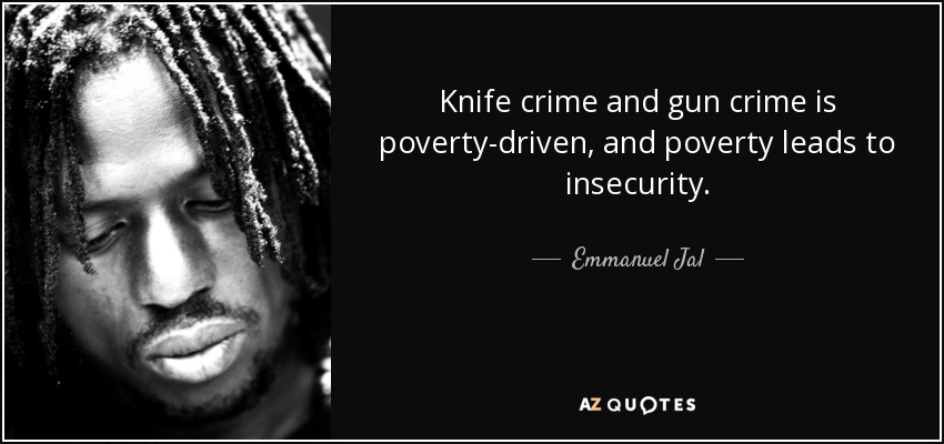 Knife crime and gun crime is poverty-driven, and poverty leads to insecurity. Emmanuel Jal