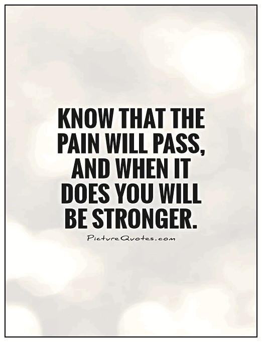 Know that the pain will pass, and when it does you will be stronger