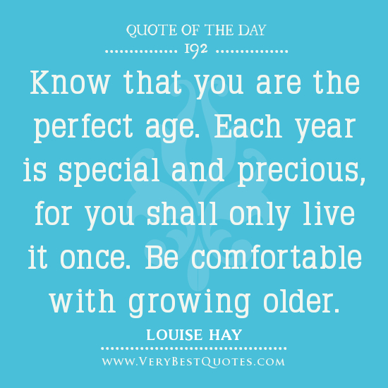 Know that you are the perfect age. Each year is special and precious, for you shall only live it once. Be comfortable with growing older. LOUISE HAY
