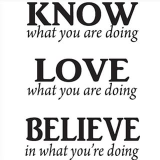 Know what you are doing. Love what you are doing. And believe in what you're doing
