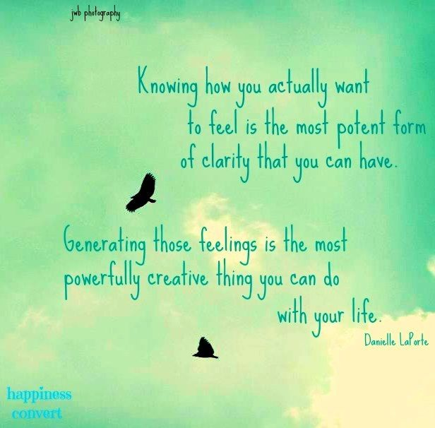 Knowing how you actually want to feel is the most potent form of clarity that you can have. Generating those feelings is the most powerfully ... Danielle Laporte
