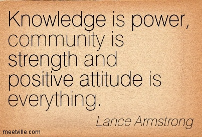 Knowledge is power, community is strength and positive attitude is everything. Lance Armstrong