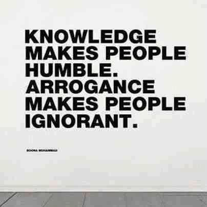 Knowledge makes people humble and arrogance makes people ignorant