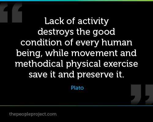 Lack of activity destroys the good condition of every human being, while movement and ... Plato
