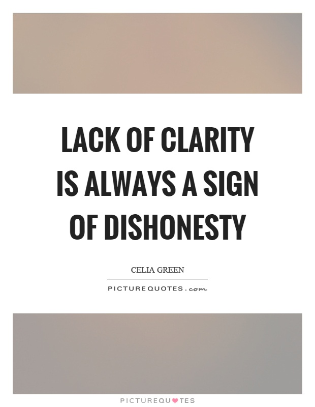 Lack of clarity is always a sign of dishonesty. Celia Green