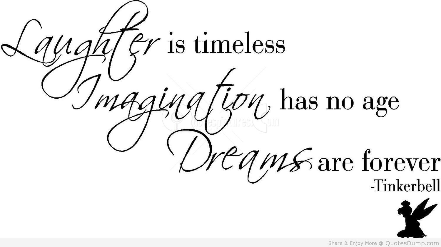 Laughter is timeless. Imagination has no age. And dreams are forever - Tinkerbell