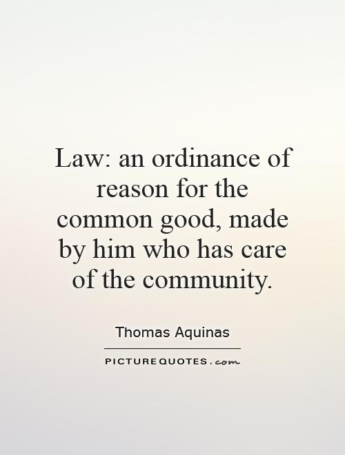 Law; an ordinance of reason for the common good, made by him who has care of the community. Thomas Aquinas