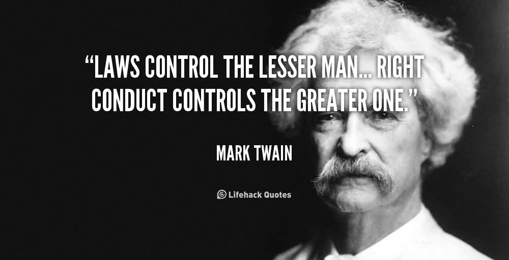 Laws control the lesser man... Right conduct controls the greater one.  Mark Twain