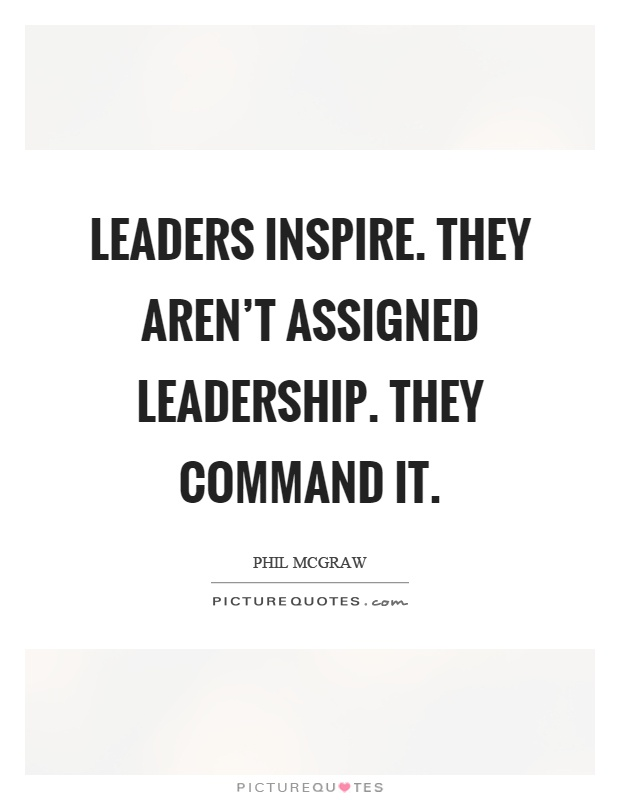Leaders inspire. They aren't assigned leadership. They command it. Phil Mcgraw