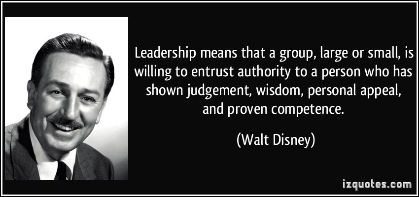 Leadership means that a group, large or small, is willing to entrust authority to a person who has shown judgment... Walt Disney