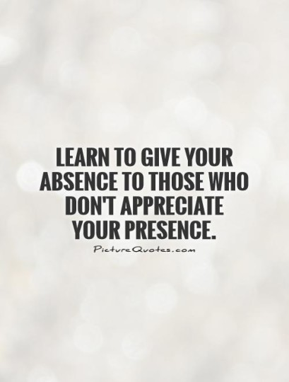 Learn To Give Your Absence To Those Who Dont Appreciate Your Presence