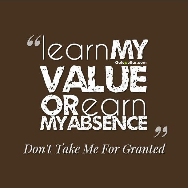 Learn my value or earn my absence – don't take me for granted