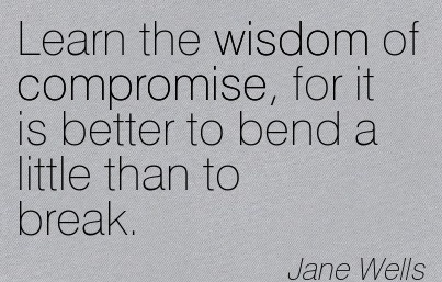 Learn the wisdom of compromise, for it is better to bend a little than to break. Jane Wells