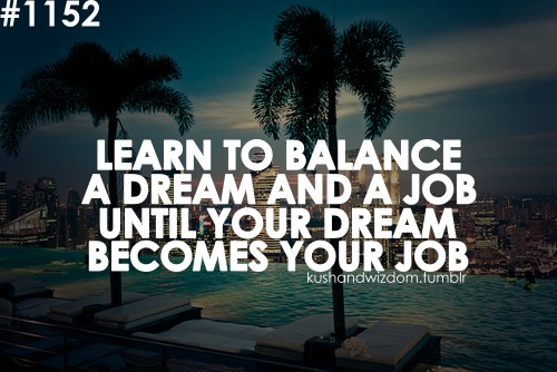 Learn to balance a dream and a job, until your dream becomes your job.