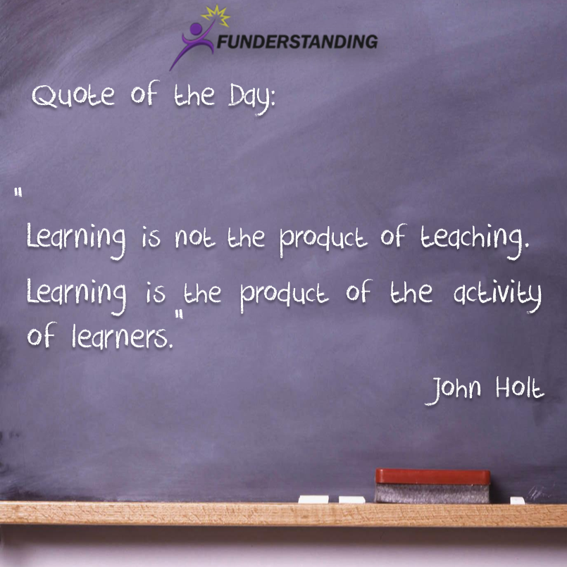 Learning is not the product of teaching. Learning is the product of the activity of learners. John Holt