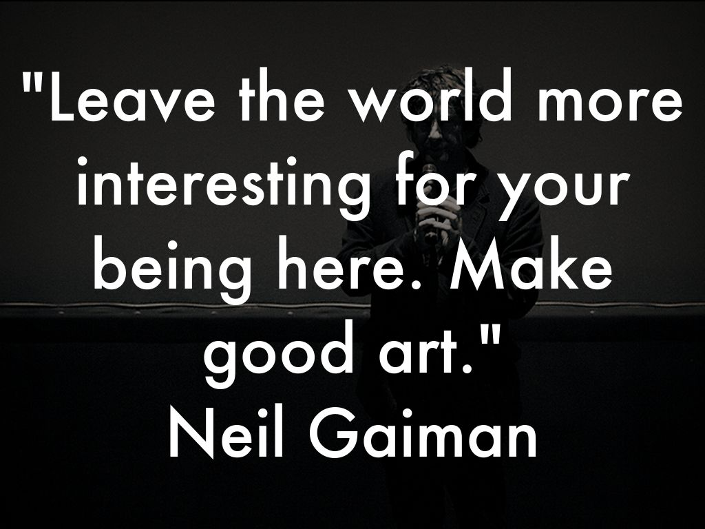 Leave the world more interesting for your being here. Make good art. Neil Gaiman