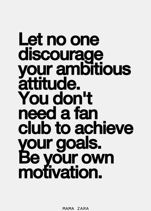 Let no one discourage your ambitious attitude. You don't need a fan club to achieve your goals. Be your own motivation. Mama Zara