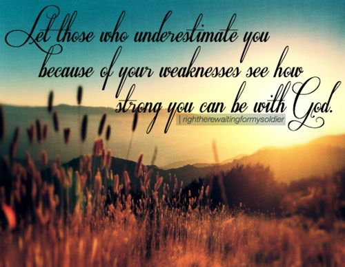 Let those who underestimate you because of your weaknesses see how strong you can be with God