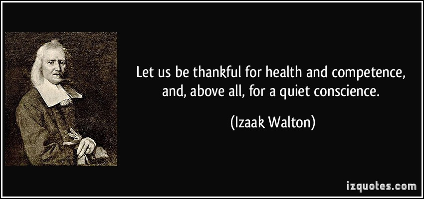 Let us be thankful for health and competence, and, above all, for a quiet conscience. Izaak Walton