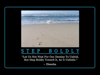 Let us not wait for our destiny to unfold , but step boldly towards it, as it unfolds. Eleesha