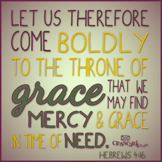 Let us therefore come boldly unto the throne of grace, that we may obtain mercy, and find grace to help in time of need. Hebrews
